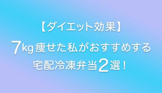 【ダイエット効果】7kg痩せた私がおすすめする宅配冷凍弁当2選まとめ!